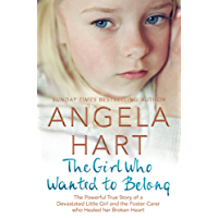 The Girl Who Wanted to Belong: The True Story of a Devastated Little Girl and the Foster Carer who Healed her Broken Heart (Angela Hart Book 5)