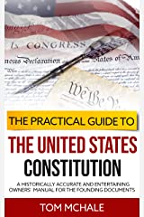 The Practical Guide to the United States Constitution: A Historically Accurate and Entertaining Owners' Manual For the Founding Documents (Practical Guides Book 4) Kindle Edition