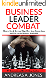Business Leader Combat: How To Get And Keep An Edge Over Your Competitors And Win On The Business Battlefield