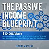 The Passive Income Blueprint: $10,000/Month Create Passive Income with Ecommerce Using Shopify, Amazon FBA, Affiliate Marketing, Retail Arbitrage, eBay and Social Media