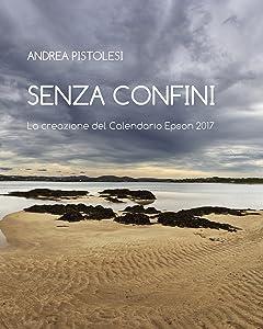 SENZA CONFINI: La Creazione del Calendario Epson 2017 (Italian Edition)