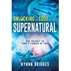 Unlocking the Code of the Supernatural: The Secret to God's Power in You