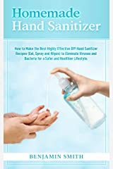 Homemade Hand Sanitizer: How to Make the Best Highly Effective DIY Hand Sanitizer Recipes (Gel, Spray and Wipes) to Eliminate Viruses and Bacteria for a Healthier Lifestyle Kindle Edition