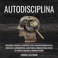 Autodisciplina [Self-Discipline]: Descubre el Poder de la disciplina, para Cambiar de hábitos con La ciencia de la…
