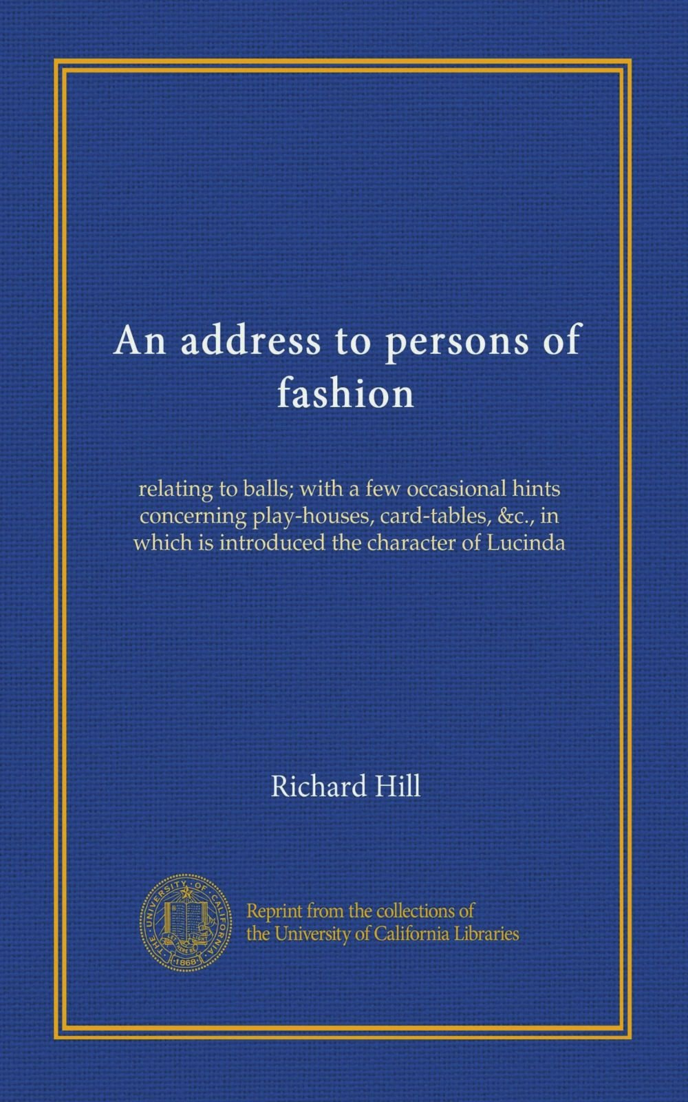 Read Online An address to persons of fashion: relating to balls; with a few occasional hints concerning play-houses, card-tables, &c., in which is introduced the character of Lucinda ebook