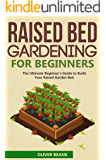 Raised Bed Gardening for Beginners: The Ultimate Beginner's Guide to Build Your Raised Garden Bed. How to Grow and Sustain Vegetables, Fruits and Herbs in Your Backyard (Backyard Homesteading Book 2)