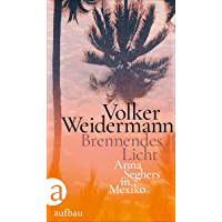 Brennendes Licht: Anna Seghers in Mexiko (German Edition)
