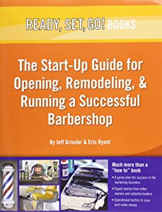 Ready, Set, Go! the Start-Up Guide for Opening, Remodeling & Running a Successful Barbershop