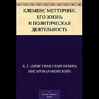 Клеменс Меттерних. Его жизнь и политическая деятельность (Russian Edition)