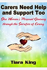 Carers Need Help and Support Too: One Woman's Personal Journey through the Sacrifice of Caring Kindle Edition