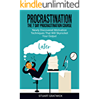 Procrastination: The 7 Day Procrastination Course. Newly Discovered Motivation Techniques That Will Skyrocket Your Output (Anti-procrastination, Mind Management, Finishing, Motivation)