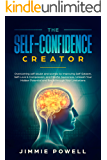 The Self-Confidence Creator: Overcoming self-doubt and worries by Improving Self-Esteem, Self-Love & Compassion, and Mindful Awareness. Unleash Your Hidden Potential and Break through Your Limitatio