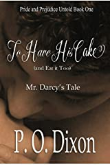 To Have His Cake (and Eat it Too): Mr. Darcy's Tale (Pride and Prejudice Untold Book 1)