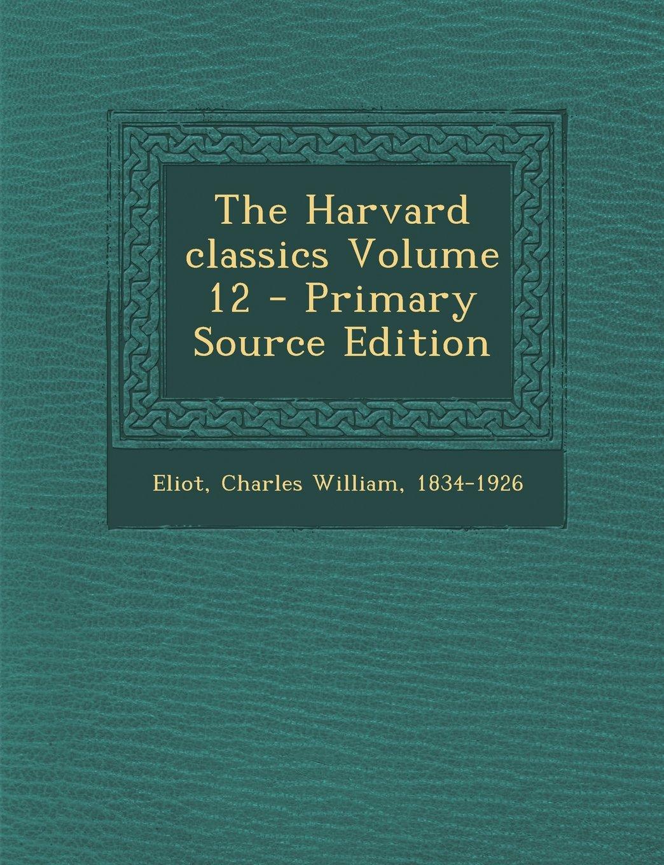 The Harvard Classics Volume 12 - Primary Source Edition ebook