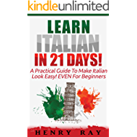 Italian: Learn Italian In 21 DAYS! – A Practical Guide To Make Italian Look Easy! EVEN For Beginners (Italian, Spanish, French, German)