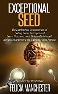 Exceptional Seed: The Ultimate Guide for Women on the Hidden Sexual Secrets and Benefits of Dating Alpha Men...Along with the Detrimental Consequences of Dating Below Average Men!