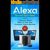 Alexa: 1001 Tips and Tricks How To Use Your Amazon Alexa devices (Amazon Echo, Second Generation Echo, Echo Show, Amazon Echo Look, Echo Plus, Echo Spot, ... dot,alexa tips,internet) (English Edition)