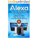 Alexa: 1001 Tips and Tricks How To Use Your Amazon Alexa devices (Amazon Echo, Second Generation Echo, Echo Show, Amazon Echo