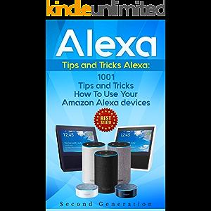 Alexa: 1001 Tips and Tricks How To Use Your Amazon Alexa devices (Amazon Echo, Second Generation Echo, Echo Show, Amazon…