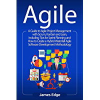 Agile: A Guide to Agile Project Management with Scrum, Kanban, and Lean, Including Tips for Sprint Planning and How to Create a Hybrid Waterfall Agile Software Development Methodology