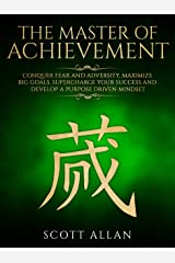 The Master of Achievement: Conquer Fear and Adversity, Maximize Big Goals, Supercharge Your Success and Develop a Purpose Driven Mindset (Lifestyle Mastery Series Book 3) Kindle Edition