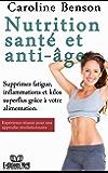 Nutrition santé et anti-âge.: Supprimez fatigue, inflammations et kilos superflus grâce à votre alimentation. (Santé naturelle t. 3)