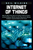 Internet of Things: What You Need to Know About IoT, Big Data, Predictive Analytics, Artificial Intelligence, Machine…