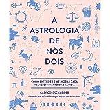 A astrologia de nós dois: Como entender e melhorar cada relacionamento em sua vida