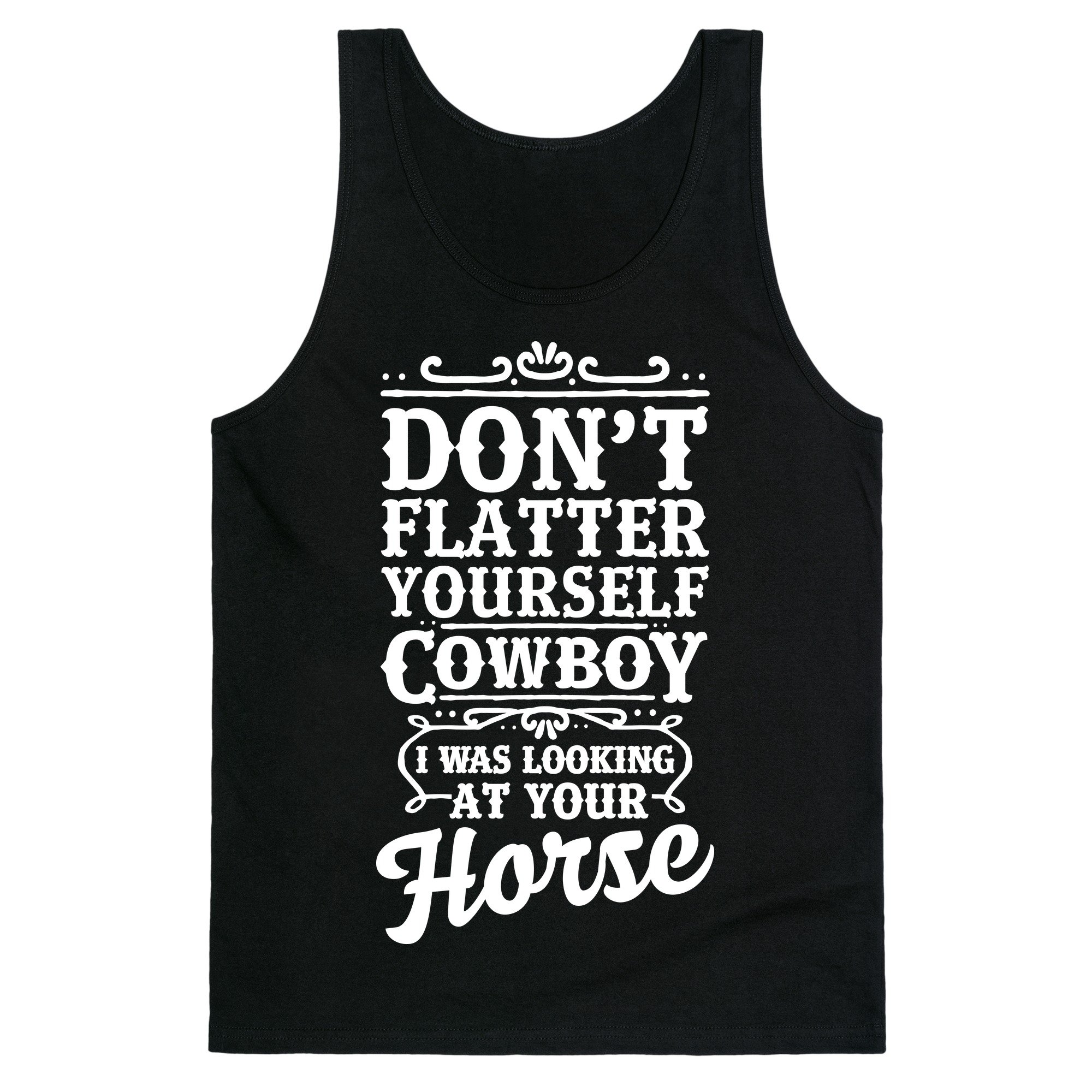 Don T Flatter Yourself Cowboy I Was Looking At Your Horse S Unisex Tank Shirts