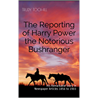 The Reporting of Harry Power the Notorious Bushranger: His Remarkable Story in Newspaper Articles 1856 to 1903 (Australian Bushrangers in Print Book 4)