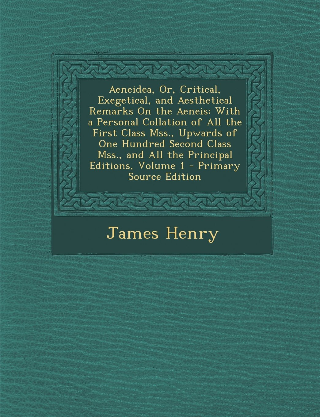Download Aeneidea, Or, Critical, Exegetical, and Aesthetical Remarks On the Aeneis: With a Personal Collation of All the First Class Mss, Upwards of One and All the Principal Editions, Volume 1 PDF