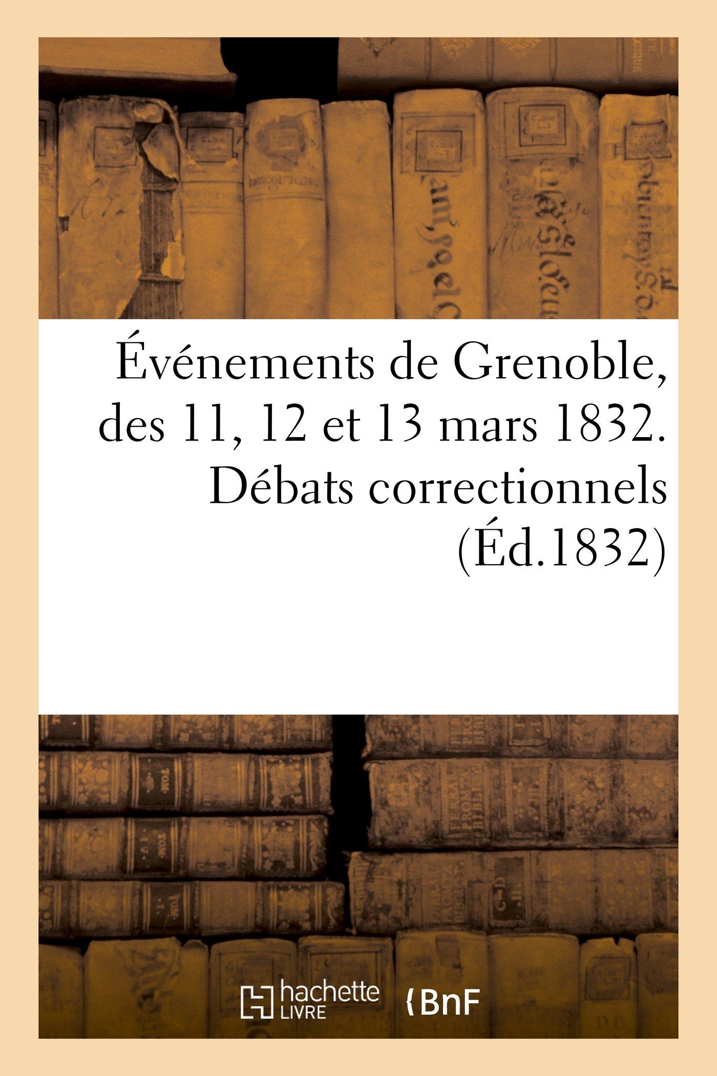 Evenements de Grenoble, Des 11, 12 Et 13 Mars 1832. Debats Correctionnels Devant Le Tribunal (Histoire) (French Edition) ebook