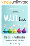 W.A.I.T.loss: The Keys to Food Freedom and Winning the Battle of the Binge (Eating Disorder, Diet, Weight Loss, Binging, Food Addictions)