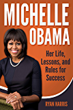 Michelle Obama: Her Life, Lessons, and Rules for Success