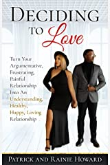 Deciding To Love Book: Turn Your Argumentative, Frustrating, Painful Relationship Into An Understanding, Healthy, Happy, Loving Relationship Kindle Edition
