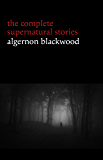 Algernon Blackwood: The Complete Supernatural Stories (120+ tales of ghosts and mystery: The Willows, The Wendigo, The Listener, The Centaur, The Empty House...) (Halloween Stories)