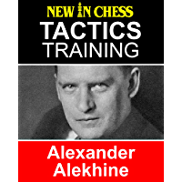 Tactics Training Alexander Alekhine: How to improve your Chess with Alexander Alekhine and become a Chess Tactics Master (English Edition)