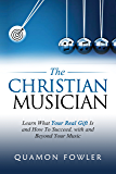 The Christian Musician: Learn What Your Real Gift Is and How To Succeed, with and Beyond Your Music