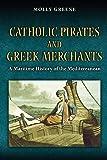 Catholic Pirates and Greek Merchants: A Maritime History of the Early Modern Mediterranean (Princeton Modern Greek…