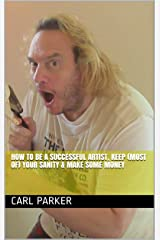 How To Be A Successful Artist, Keep (Most of) Your Sanity & Make Some Money Kindle Edition