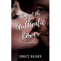 """Rise of the Authentic Lover: Das Erwachen - So Überwindest du deine Schüchternheit, befreist dich aus der """"Friendzone"""" und wirst zum Frauen-Magnet (German Edition)"""