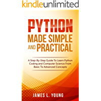Python Made Simple and Practical: A Step-By-Step Guide To Learn Python Coding and Computer Science From Basic To Advanced Concepts.