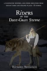 Riders of the Dust-Gray Steppe: A Pleistocene Western, & Fourteen Other Dispatches From Distant Times And Strange Places Kindle Edition