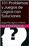 101 Problemas y Juegos de Logica con Soluciones: Juegos Para Agilizar la Mente