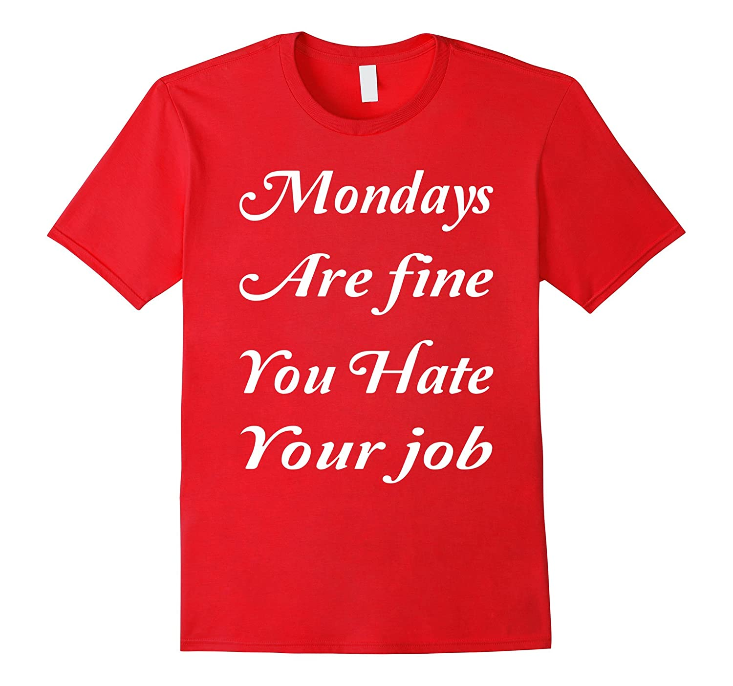 Mondays Are fine You Hate Your Job Funny T-Shirt-TJ