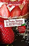 In Frutta Veritas: il Ricettario: 100 ricette per cucinare con la frutta, cotta e cruda