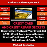 Credit Card and Credit Repair Secrets: Discover How to Repair Your Credit, Get a 700+ Credit Score, Access Business Startup Funding, and Travel for Free Using Reward Scores (Business & Money Series, Book 8)