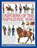 Illustrated Encyclopedia of Uniforms of the Napoleonic Wars: Detailed Information on the Unifroms of the Austrian, British, French, Prussian and ... with Additional Material on the Minor Forces