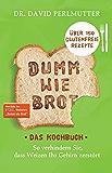 Dumm wie Brot - Das Kochbuch: So verhindern Sie, dass Weizen Ihr Gehirn zerstört - Über 150 glutenfreie Rezepte