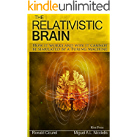 The Relativistic Brain: How it works and why it cannot be simulated by a Turing machine (English Edition)